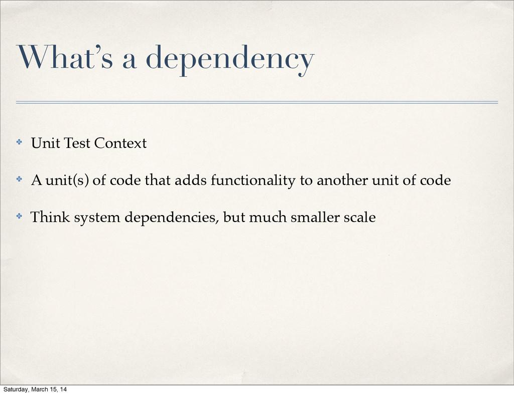 What's a dependency ✤ Unit Test Context ✤ A uni...
