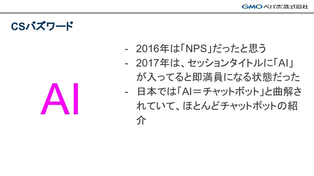 - 2016年は「NPS」だったと思う - 2017年は、セッションタイトルに「AI」 が入っ...