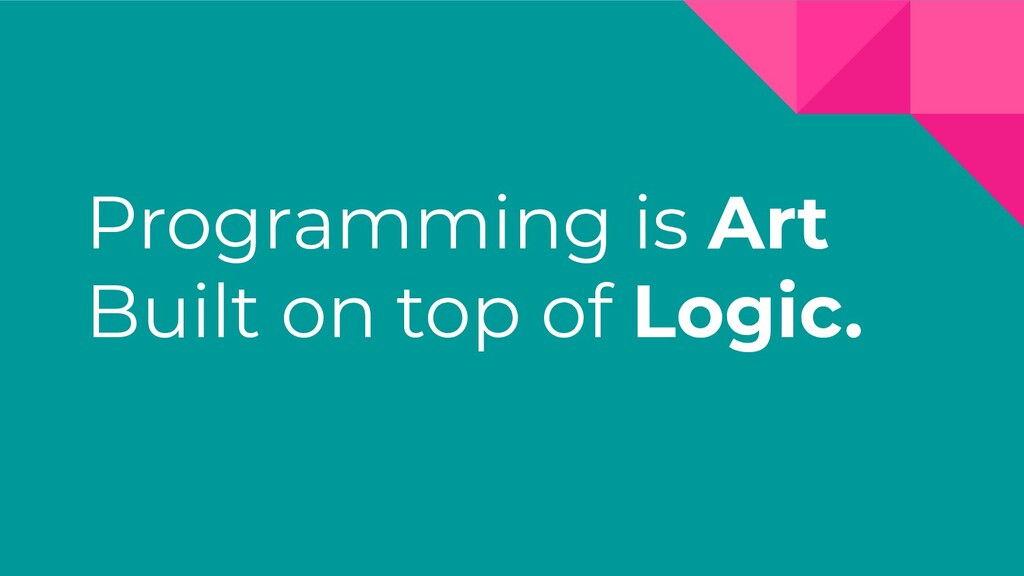 Programming is Art Built on top of Logic.