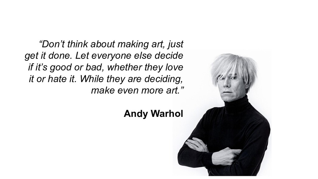 """Don't think about making art, just get it done..."
