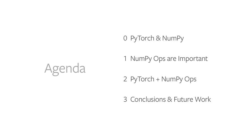 Agenda 0 PyTorch & NumPy   1 NumPy Ops are Impo...