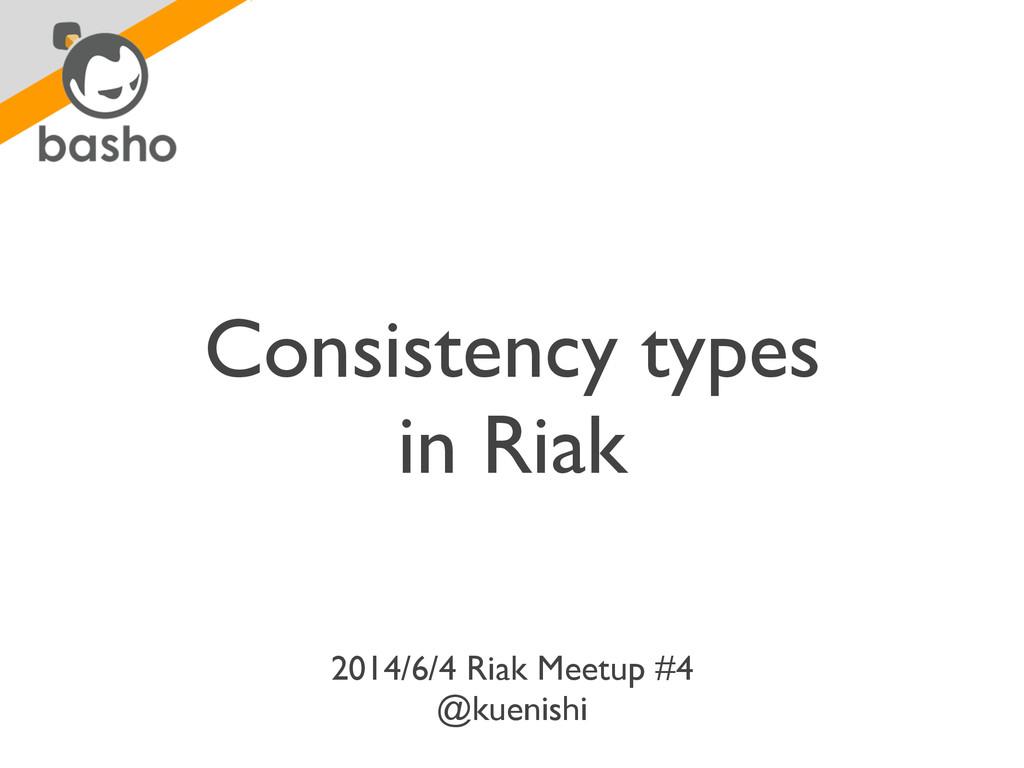 Consistency types  in Riak 2014/6/4 Riak Meet...