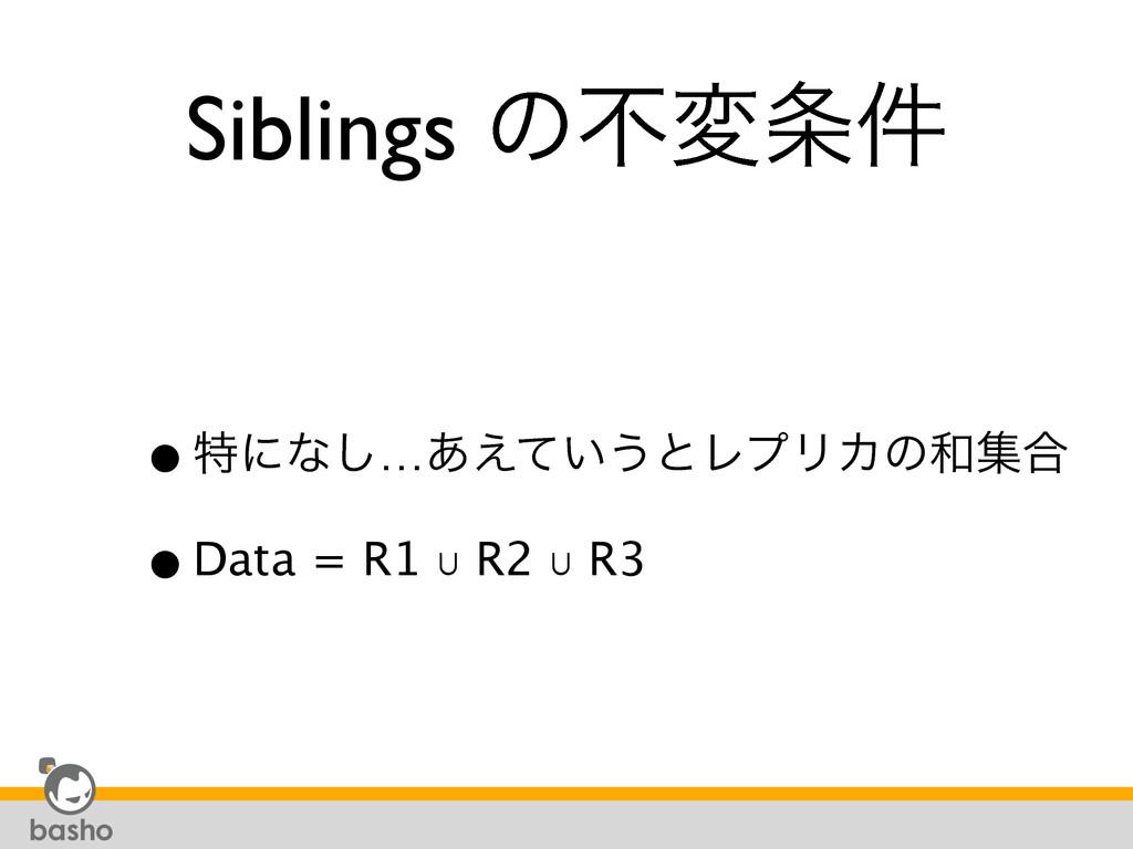 Siblings ͷෆม݅ •ಛʹͳ͠…͍͋͑ͯ͏ͱϨϓϦΧͷू߹ •Data = R1...