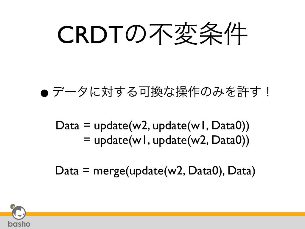 CRDTͷෆม݅ •σʔλʹର͢ΔՄͳૢ࡞ͷΈΛڐ͢ʂ Data = update(w2,...