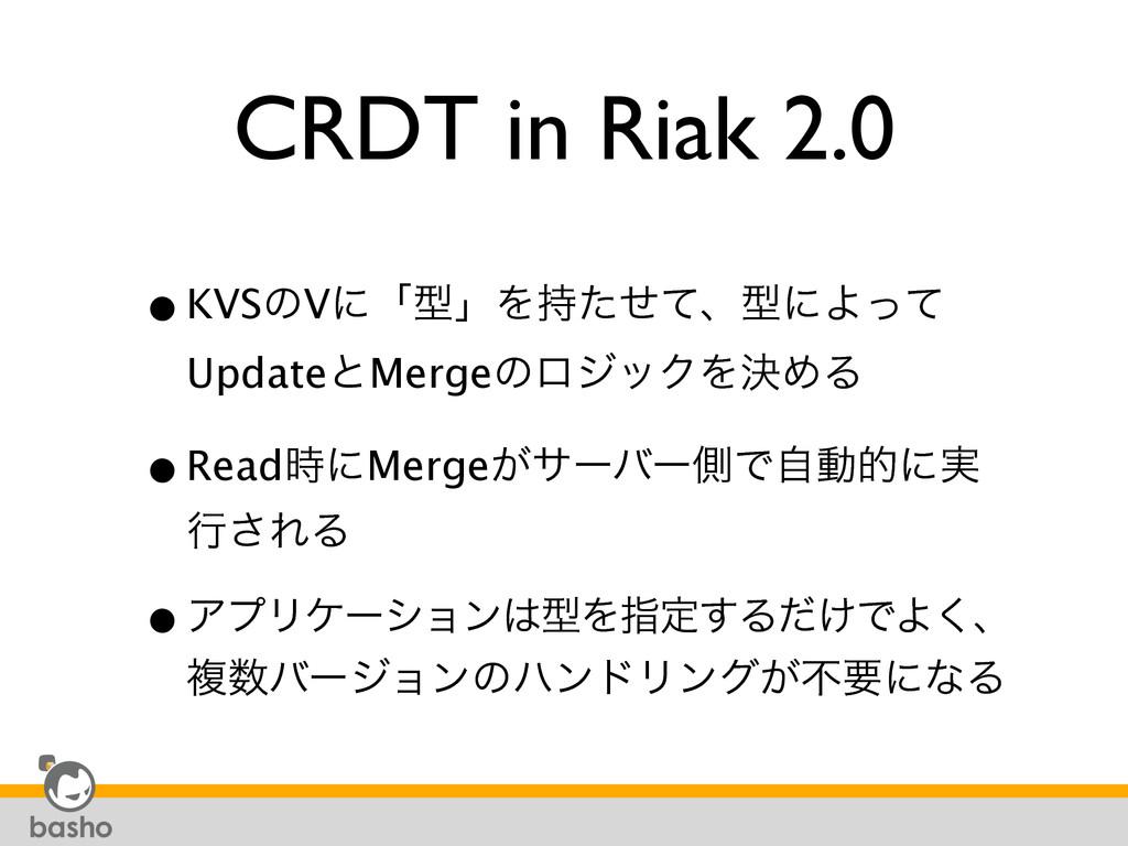 CRDT in Riak 2.0 •KVSͷVʹʮܕʯΛͨͤͯɺܕʹΑͬͯ UpdateͱM...