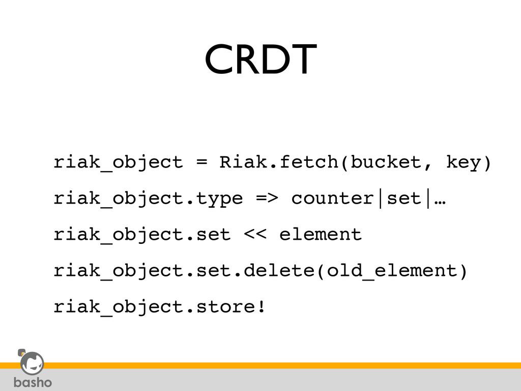 CRDT riak_object = Riak.fetch(bucket, key)! ria...