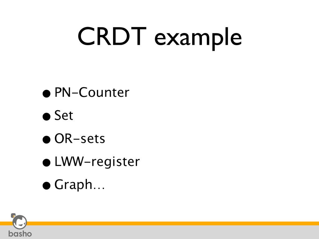 CRDT example •PN-Counter •Set •OR-sets •LWW-...