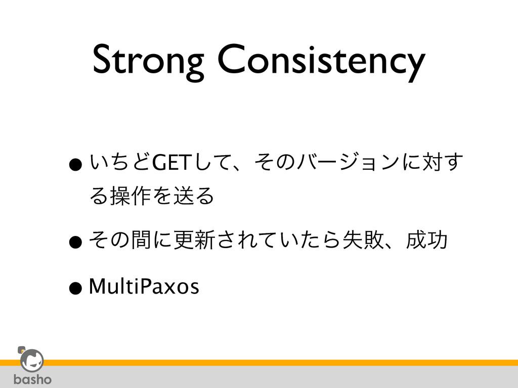 Strong Consistency •͍ͪͲGETͯ͠ɺͦͷόʔδϣϯʹର͢ Δૢ࡞ΛૹΔ...