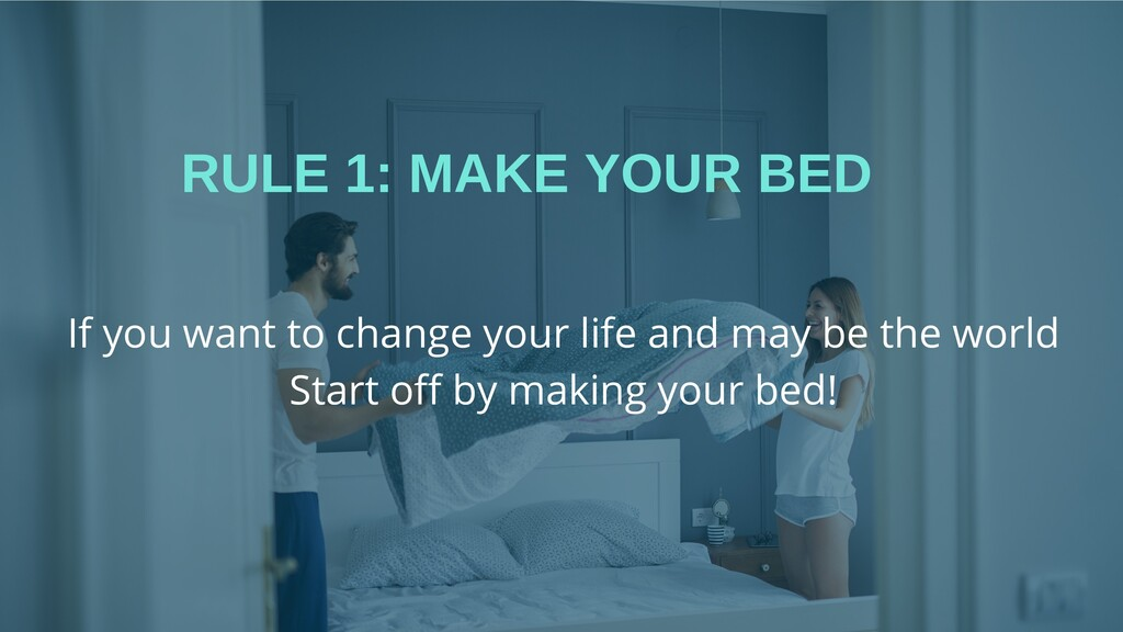 RULE 1: MAKE YOUR BED If you want to change you...