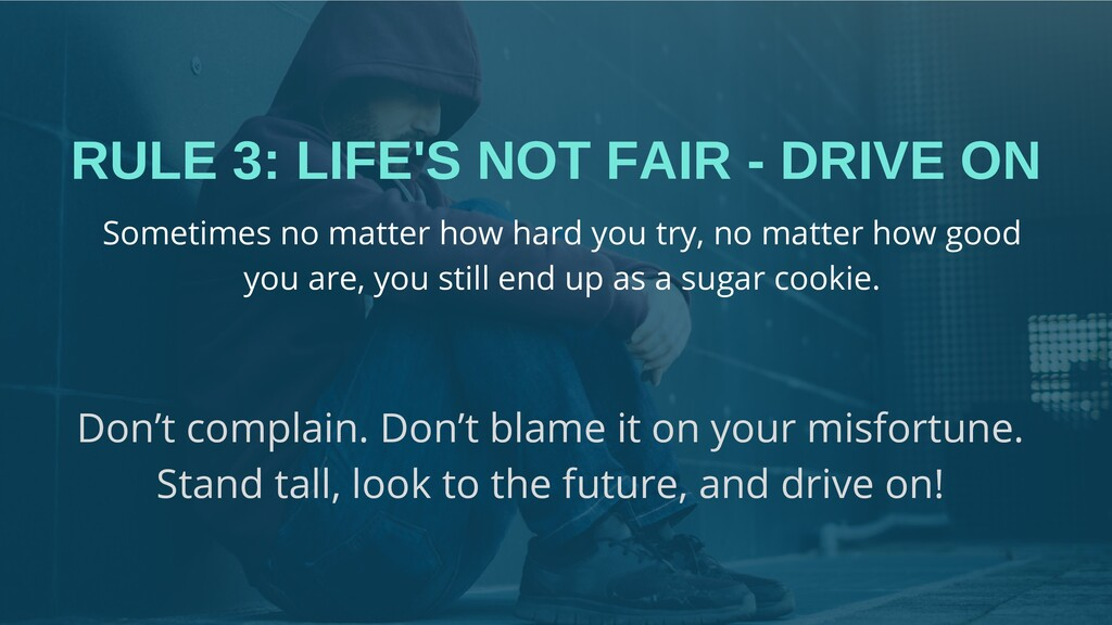 RULE 3: LIFE'S NOT FAIR - DRIVE ON Don't compla...