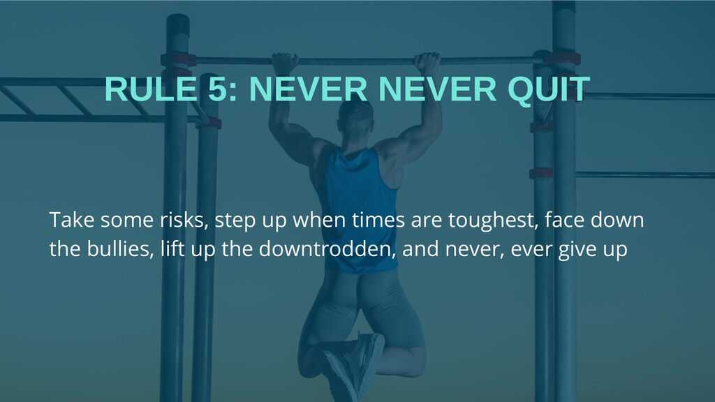 RULE 5: NEVER NEVER QUIT Take some risks, step ...