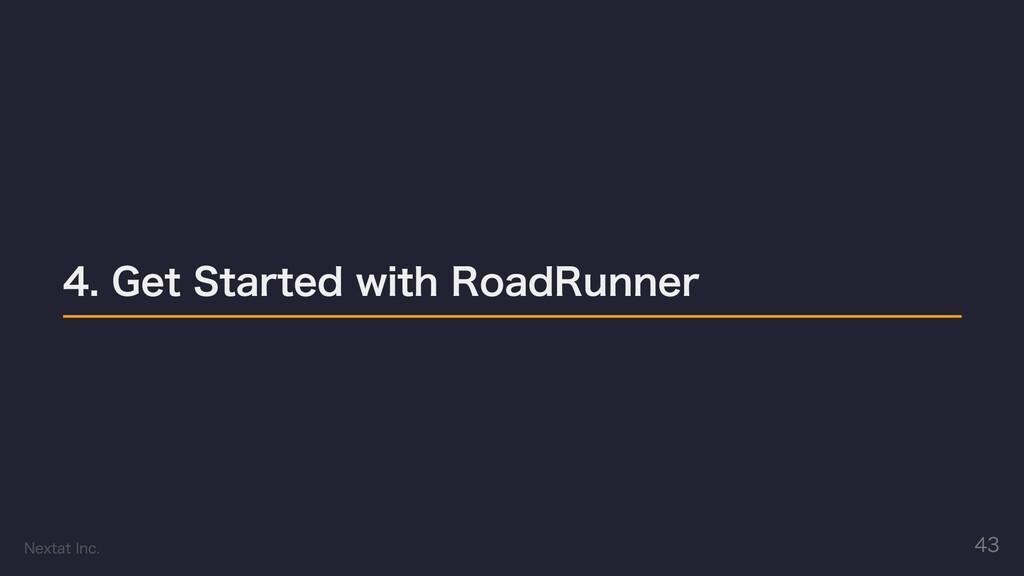4. Get Started with RoadRunner Nextat Inc. 43
