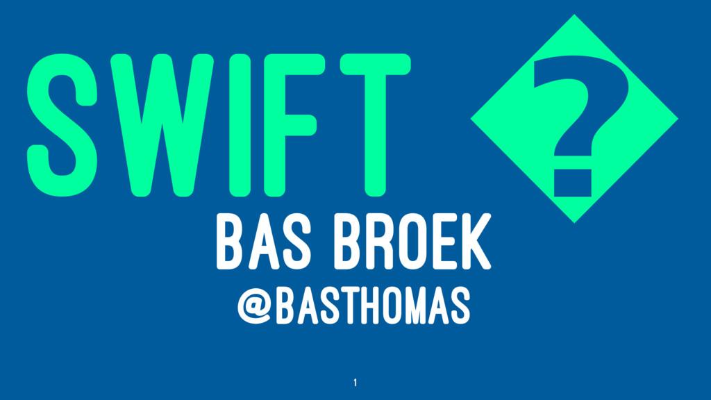 SWIFT � BAS BROEK @BASTHOMAS 1