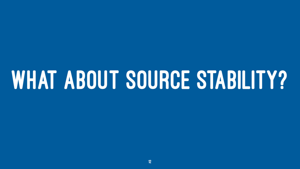 WHAT ABOUT SOURCE STABILITY? 12
