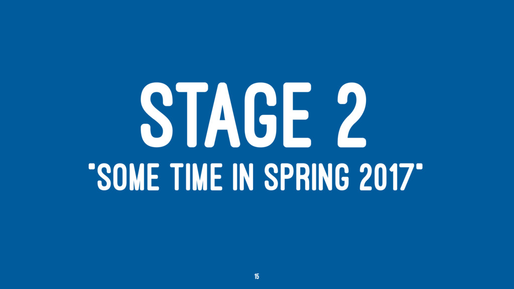 """STAGE 2 """"SOME TIME IN SPRING 2017"""" 15"""