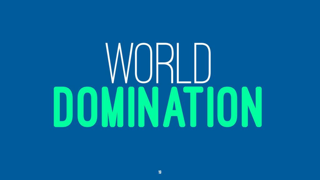 WORLD DOMINATION 19