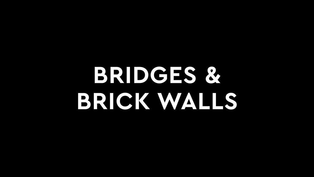 BRIDGES & BRICK WALLS
