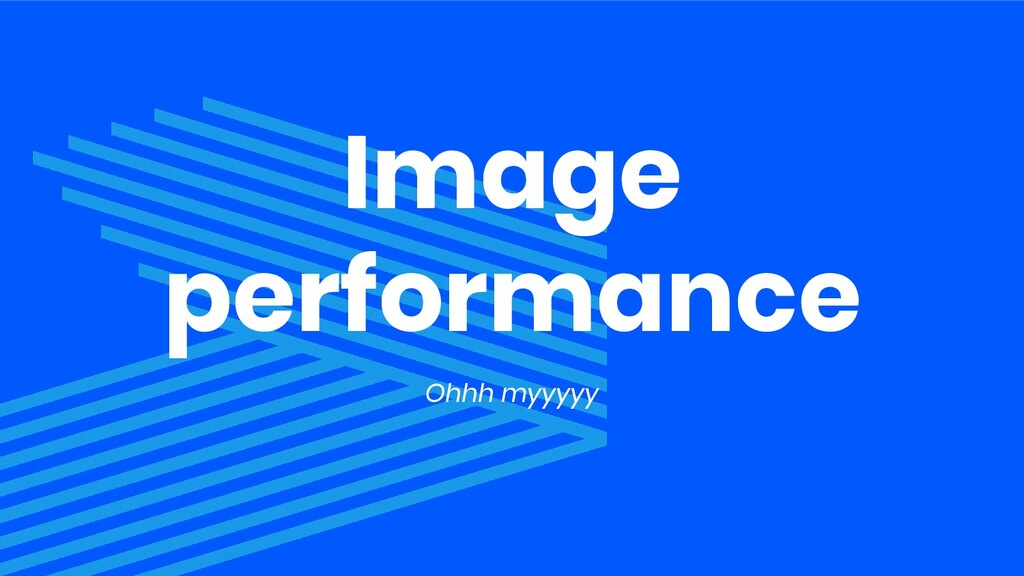 Image performance Ohhh myyyyy