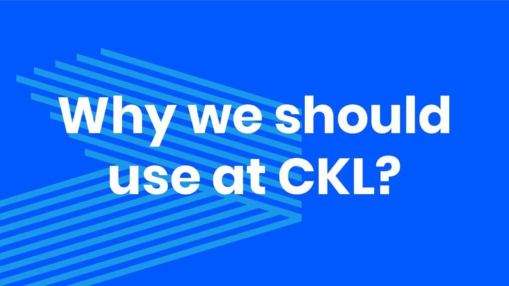 Why we should use at CKL?