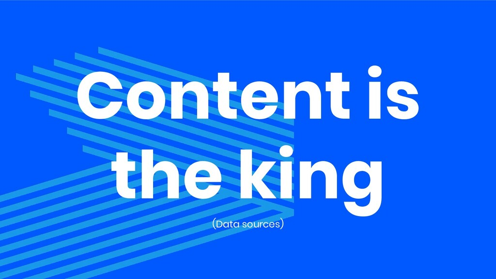 Content is the king (Data sources)