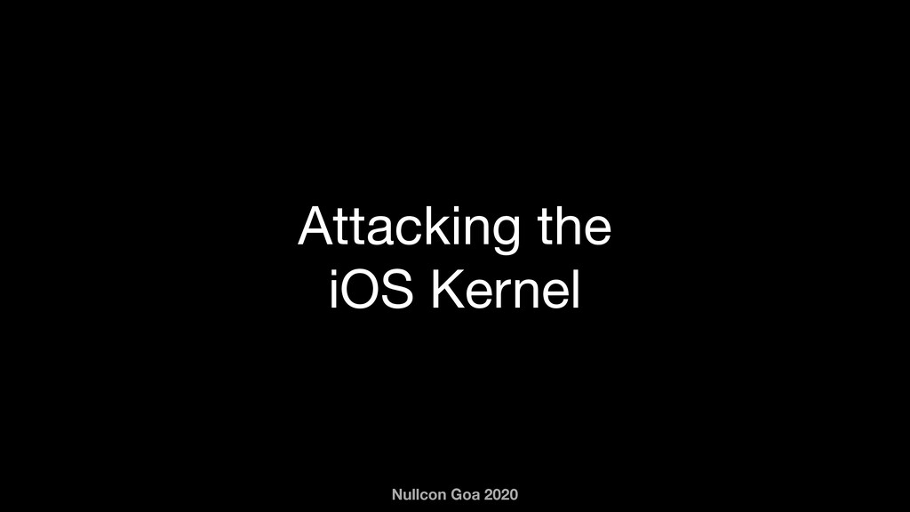 Nullcon Goa 2020 Attacking the iOS Kernel
