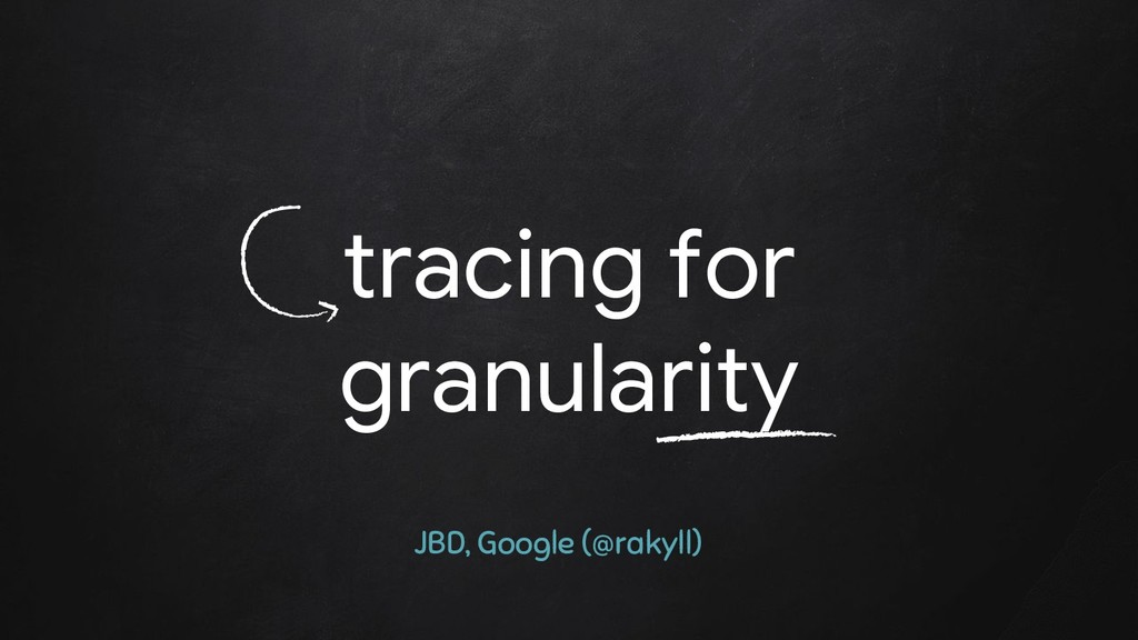 tracing for granularity JBD, Google (@rakyll)