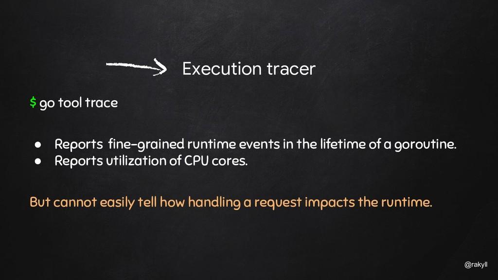 @rakyll Execution tracer $ go tool trace ● Repo...