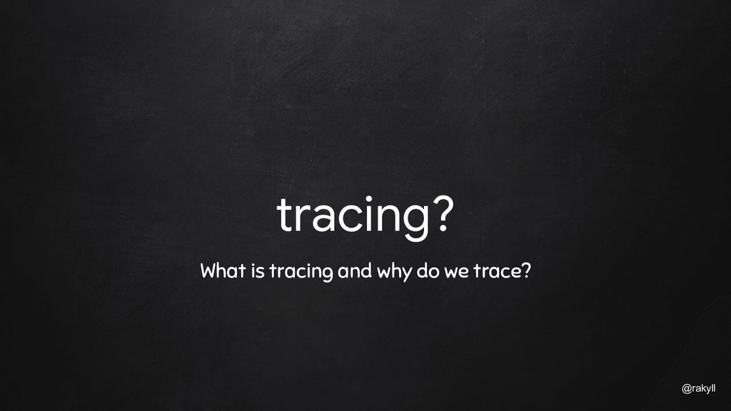 @rakyll tracing? What is tracing and why do we ...