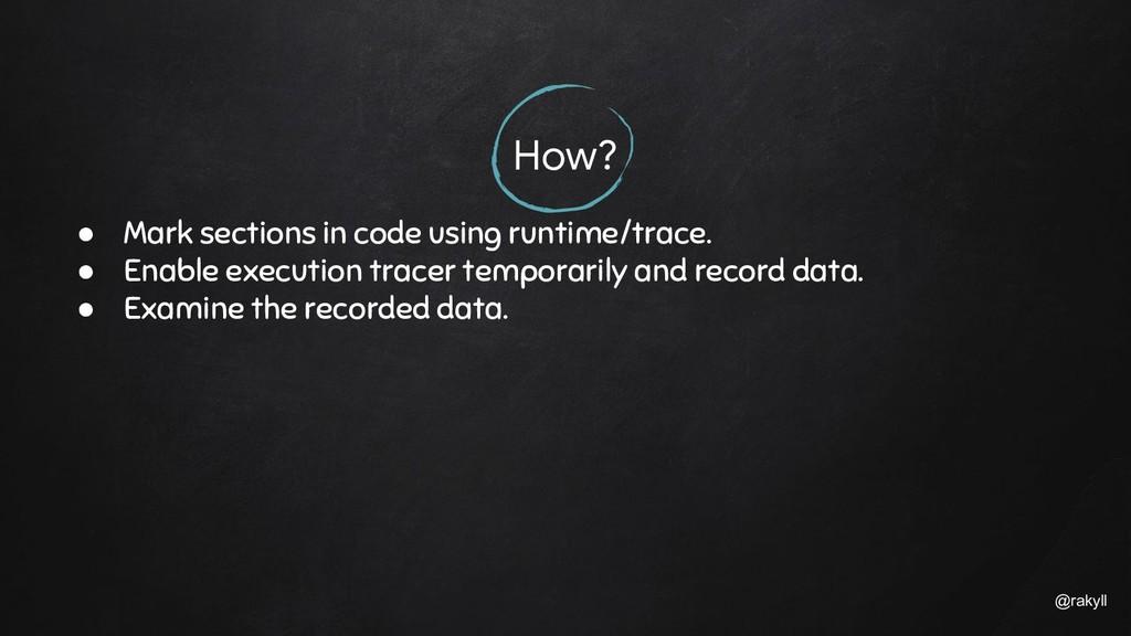 @rakyll How? ● Mark sections in code using runt...