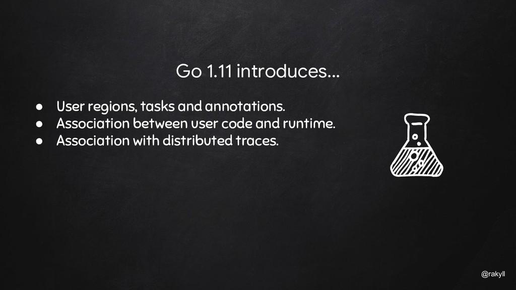 @rakyll Go 1.11 introduces... ● User regions, t...