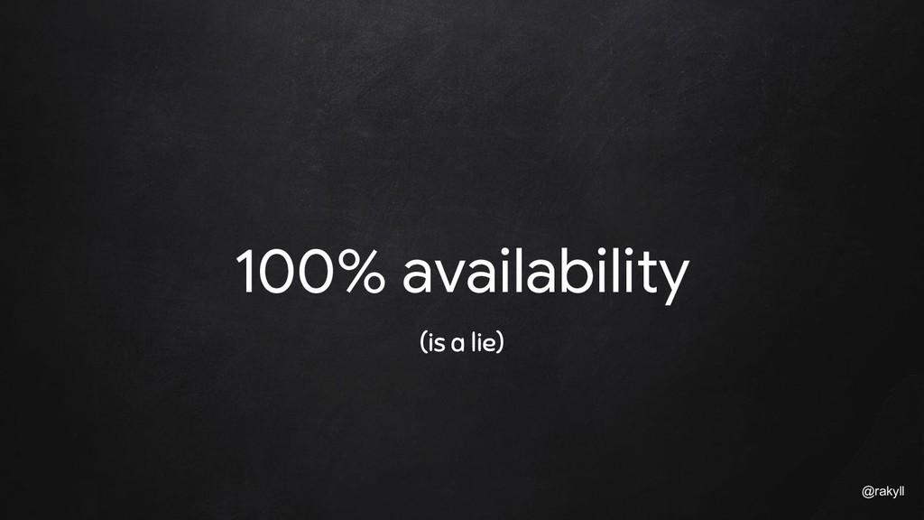 @rakyll 100% availability (is a lie)