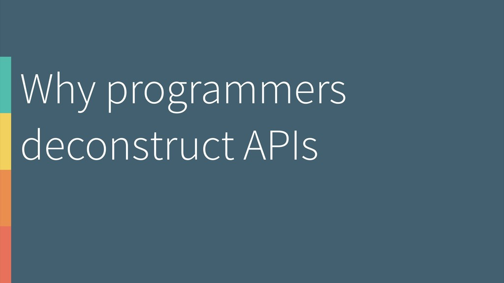 Why programmers deconstruct APIs