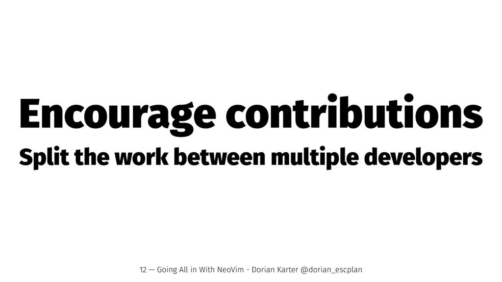 Encourage contributions Split the work between ...