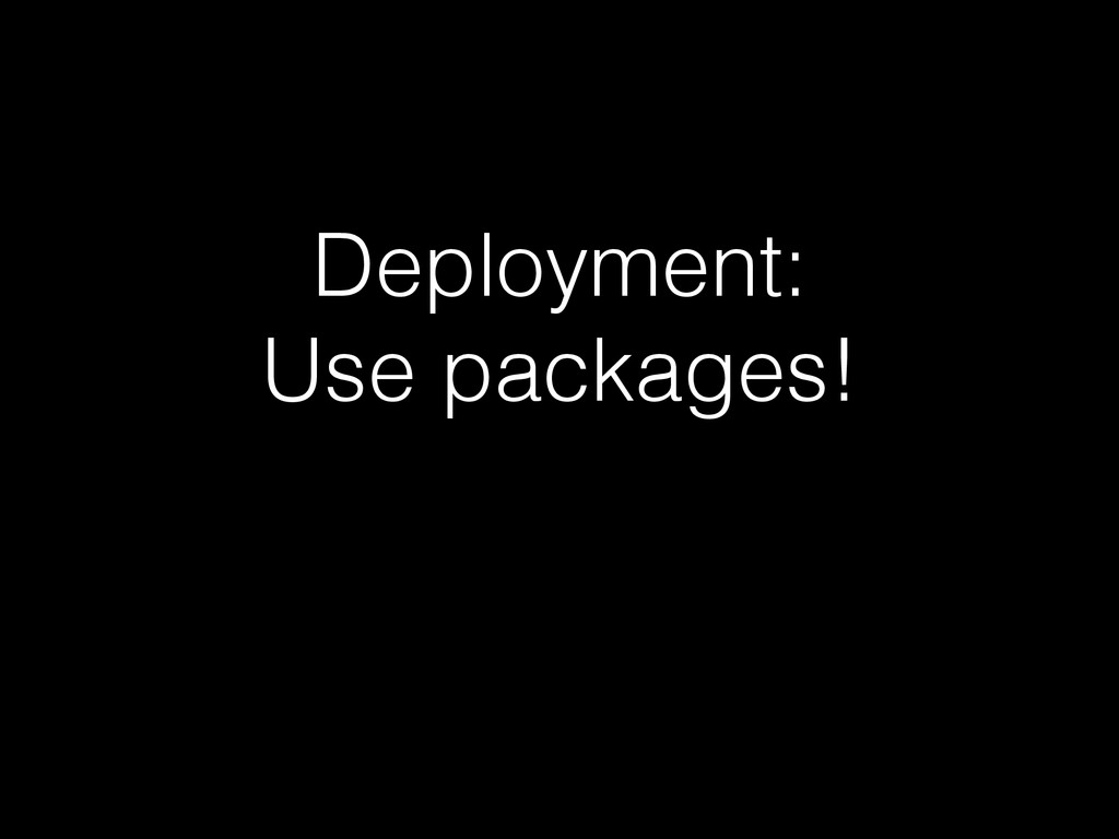 Deployment: Use packages!
