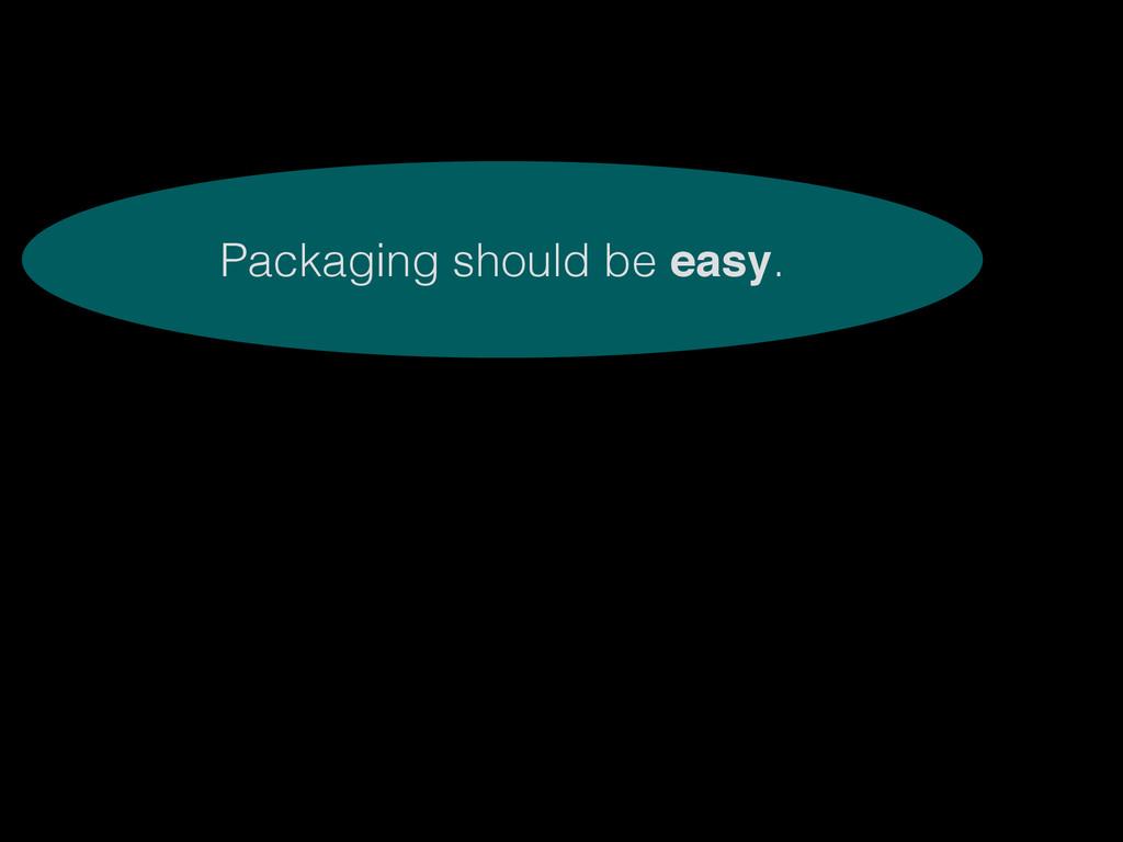 Packaging should be easy.