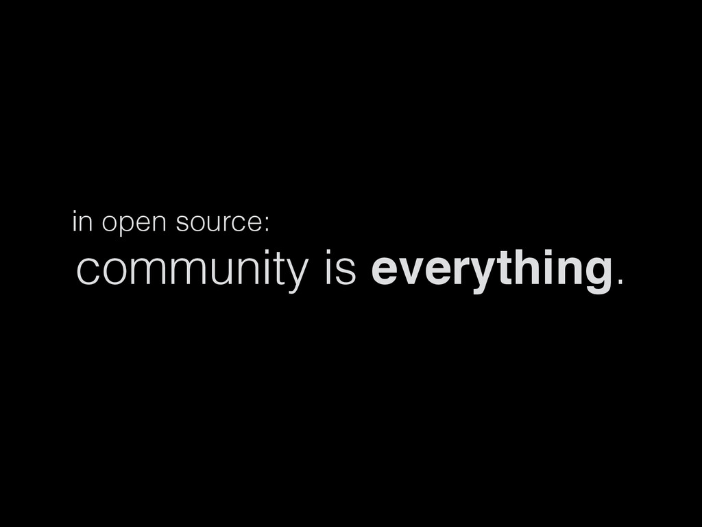 in open source: community is everything.