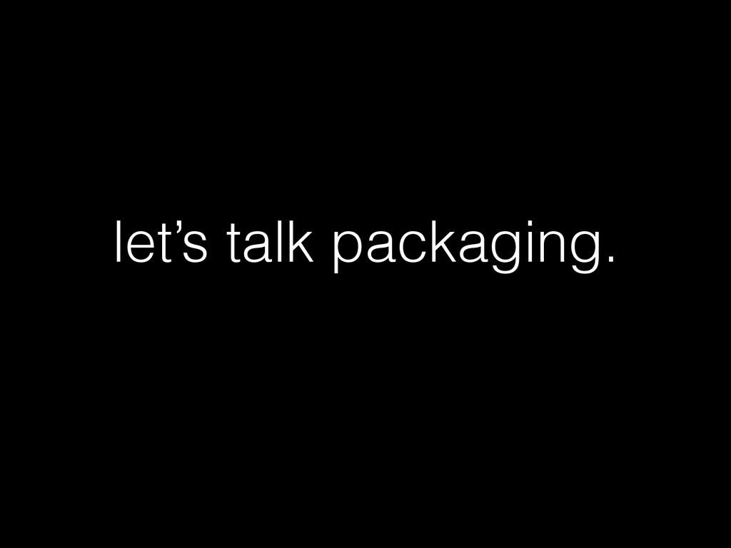 let's talk packaging.
