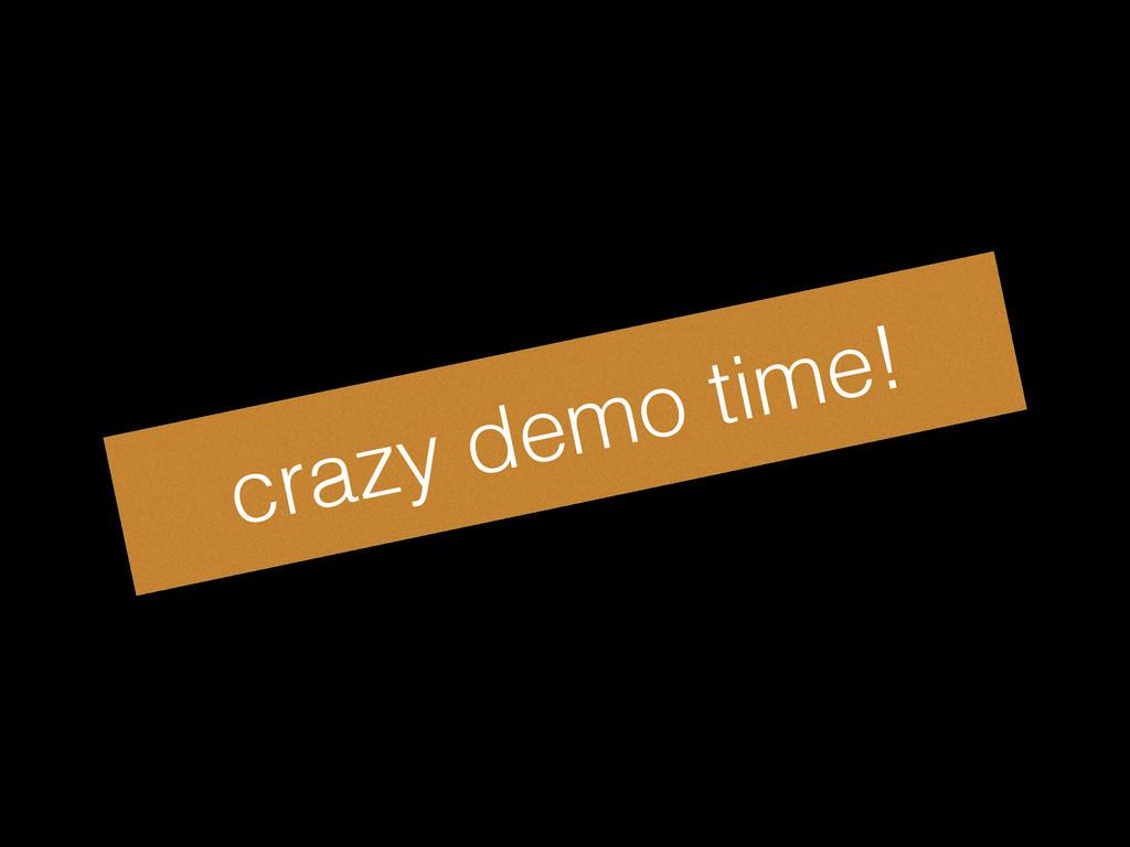 crazy demo time!
