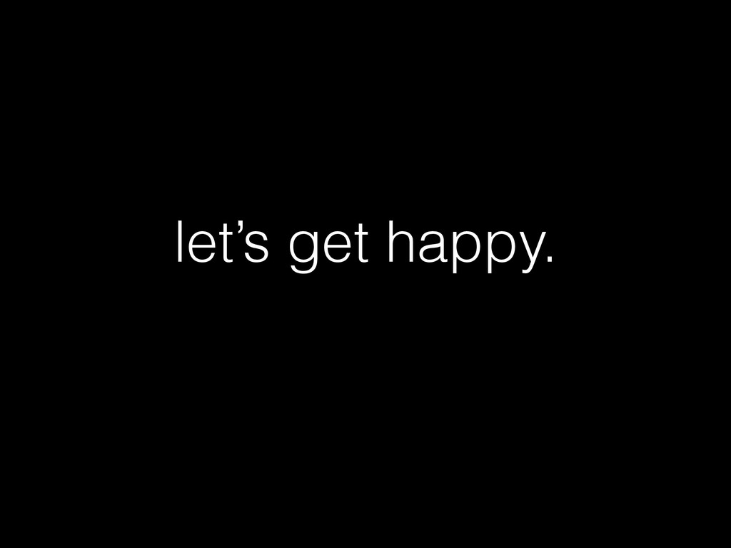 let's get happy.