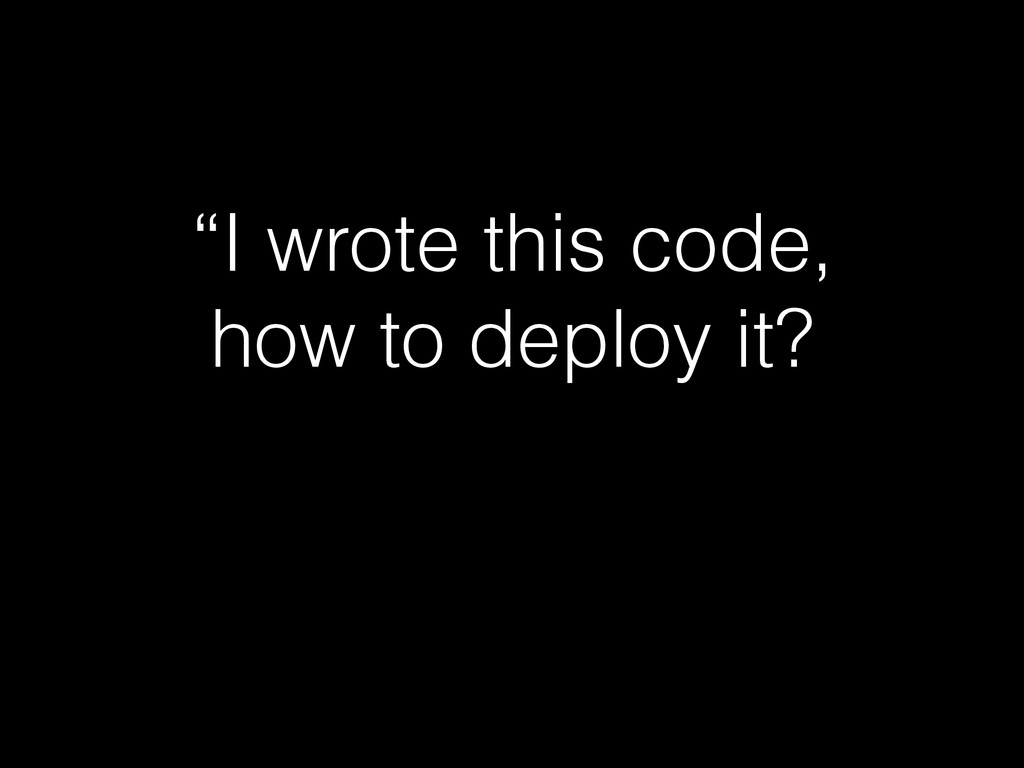 """""""I wrote this code, how to deploy it?"""