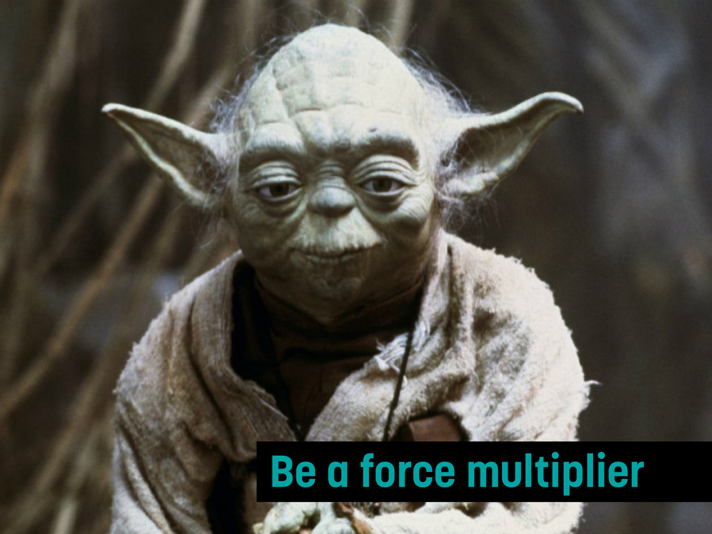 Be a force multiplier