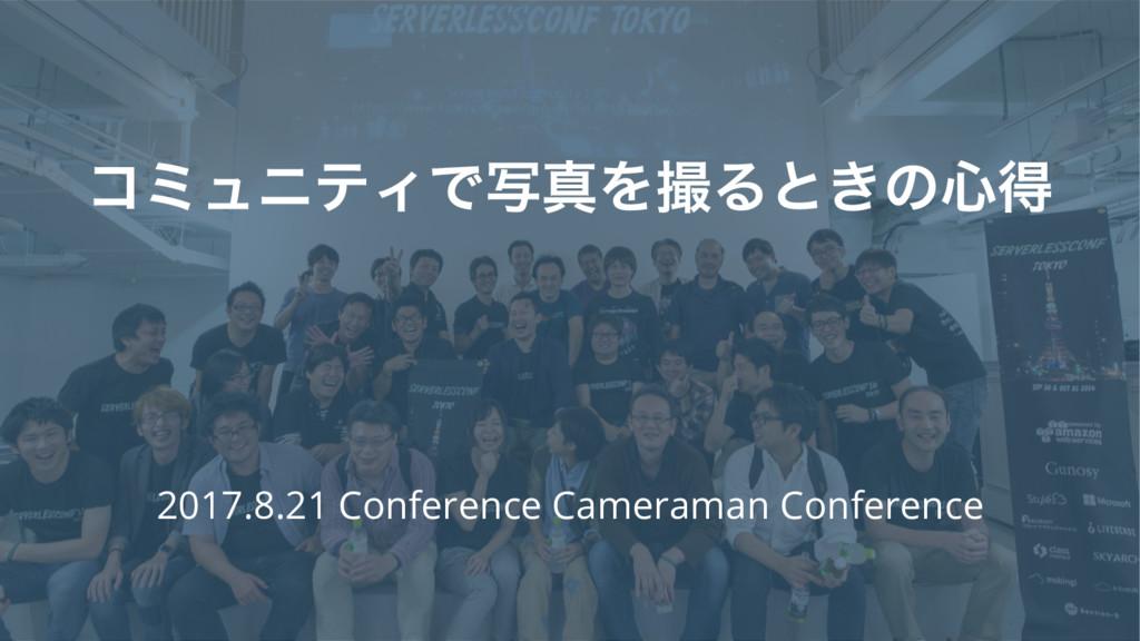 ίϛϡχςΟͰࣸਅΛΔͱ͖ͷ৺ಘ 2017.8.21 Conference Cameram...