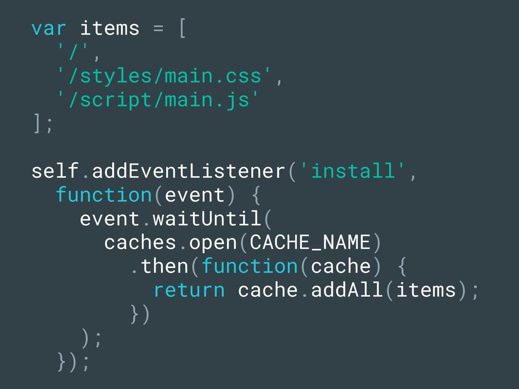 var items = [ '/', '/styles/main.css', '/script...
