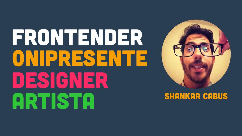 Frontender Shankar Cabus 0nipresente Designer A...