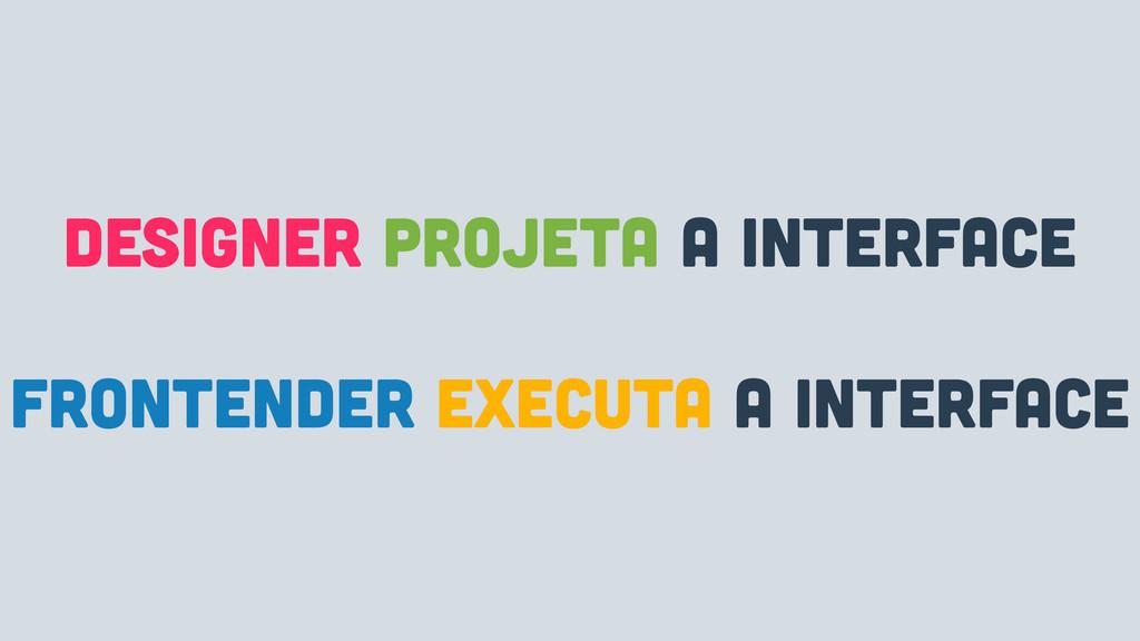 designer projeta A INTERFACE frontender executa...