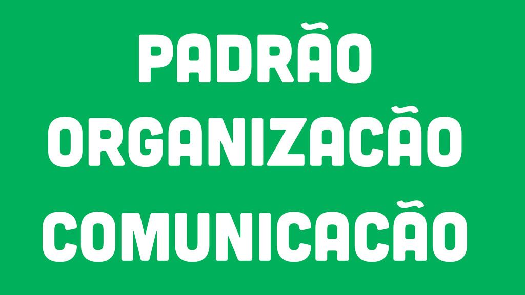 PADRÃO ORGANIZACÃO COMUNICACÃO