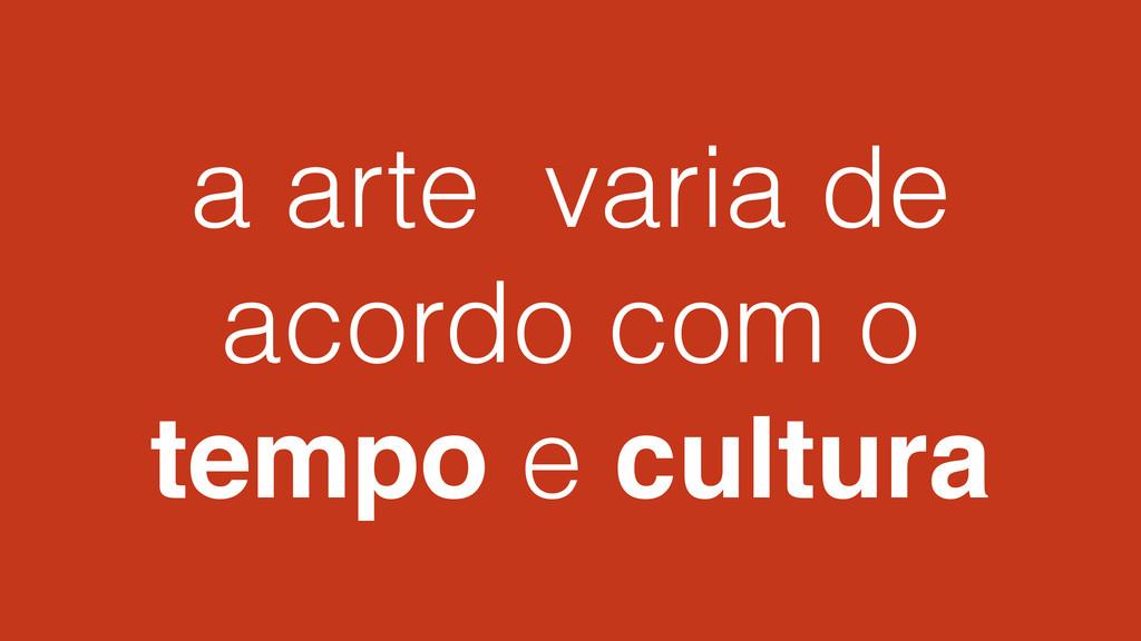 a arte varia de acordo com o tempo e cultura