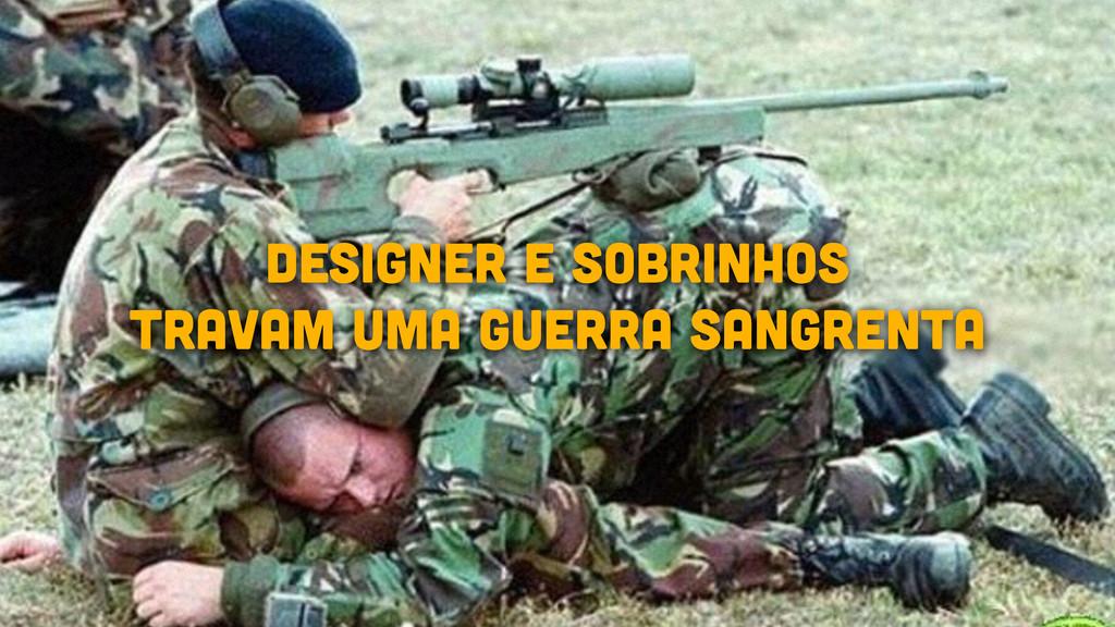 DESIGNER E SOBRINHOS TRAVAM UMA GUERRA SANGRENTA
