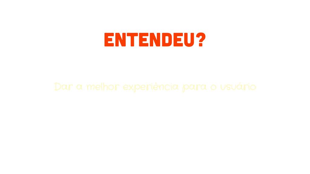Dar a melhor experiência para o usuário ENTENDE...