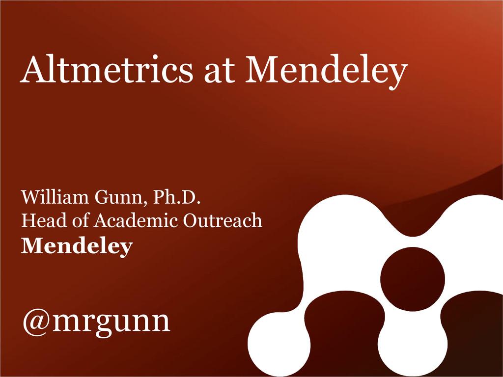 Altmetrics at Mendeley William Gunn, Ph.D. Head...